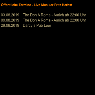 Öffentliche Termine - Live Musiker Fritz Herbst  03.08.2019	The Don A Roma - Aurich ab 22:00 Uhr 09.08.2019	The Don A Roma - Aurich ab 22:00 Uhr 29.08.2019	Darcy´s Pub Leer